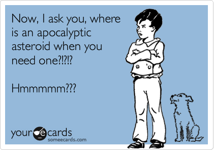 Now, I ask you, where  is an apocalyptic  asteroid when you need one?!?!?  Hmmmmm???