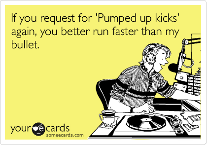 If you request for 'Pumped up kicks' again, you better run faster than my bullet.