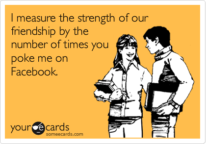 I measure the strength of our friendship by the number of times you poke me on Facebook.