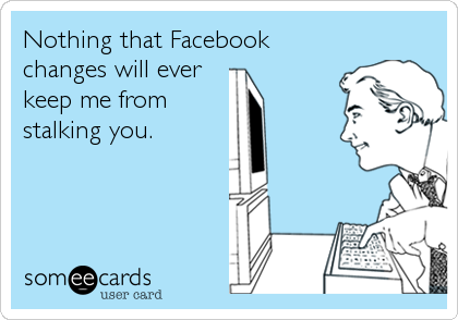 Nothing that Facebook changes will ever keep me from stalking you.