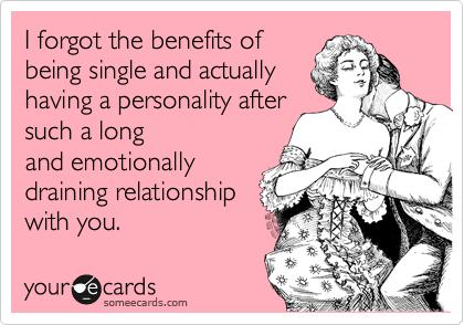 I forgot the benefits of being single and actually having a personality after such a long and emotionally draining relationship with you.