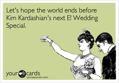 Let's hope the world ends before Kim Kardashian's next E! Wedding Special.