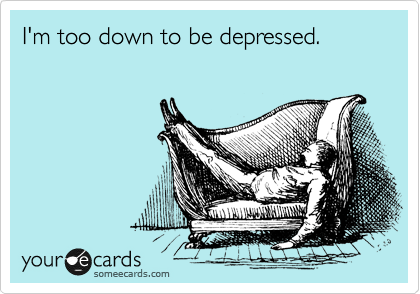 I'm too down to be depressed.