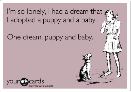 I'm so lonely, I had a dream that I adopted a puppy and a baby.   One dream, puppy and baby.