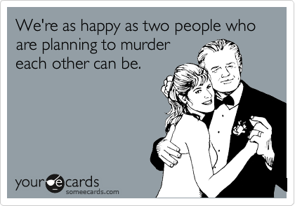 We're as happy as two people who are planning to murder each other can be.