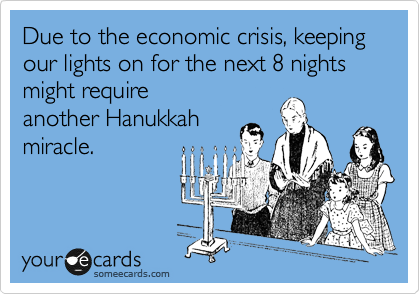 Due to the economic crisis, keeping our lights on for the next 8 nights might require  another Hanukkah  miracle.