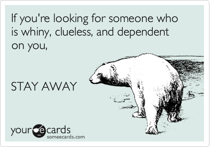 If you're looking for someone who is whiny, helpless, and dependent on you,  STAY AWAY
