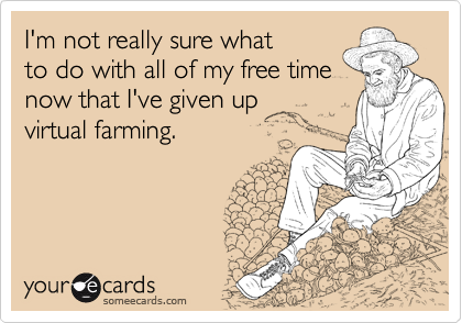 I'm not really sure what to do with all of my free time  now that I've given up virtual farming.