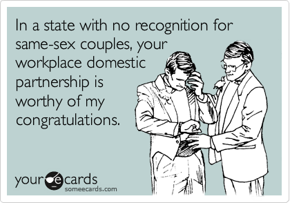In a state with no benefits for same-sex couples, your workplace domestic partnership is worthy of my congratulations.