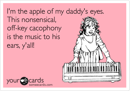I'm the apple of my daddy's eyes. This nonsensical, off-key cacophony is the music to his ears, y'all!
