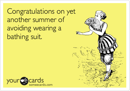 Congratulations on yet another summer of avoiding wearing a  bathing suit.