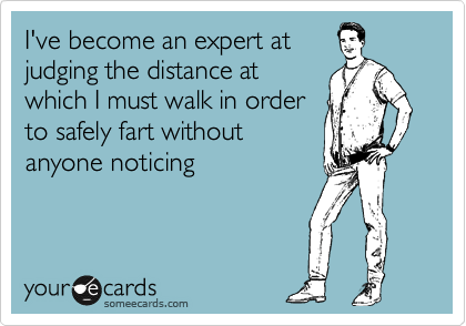 I've become an expert at judging the distance at which I must walk in order to safely fart without anyone noticing