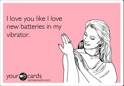 I love you like I love new batteries in my vibrator.