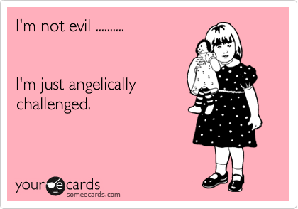 I'm not evil ..........   I'm just angelically challenged.