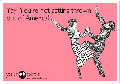 Yay. You're not getting thrown out of America!