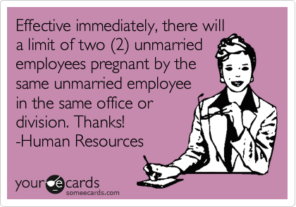Effective immediately, there will a limit of two (2) unmarried employees pregnant by the same unmarried employee in the same office or division. Thanks! -Human Resources
