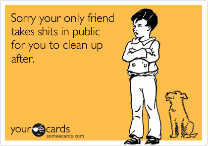 Sorry your only friend