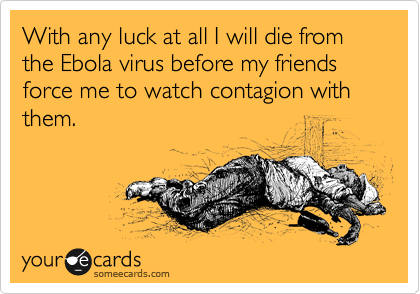 With any luck at all I will die from the Ebola virus before my friends force me to watch contagion with them.