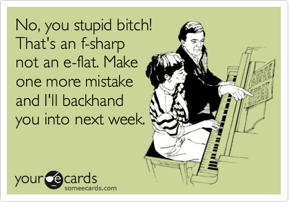 No, you stupid bitch! That's an f-sharp not an e-flat. Make one more mistake and I'll backhand you into next week.