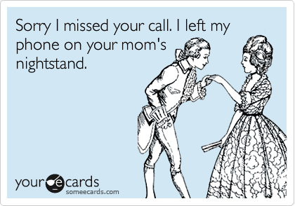 Sorry I missed your call. I left my phone on your mom's nightstand.