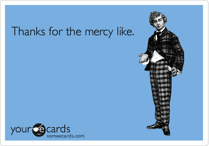 Thanks for the mercy like.