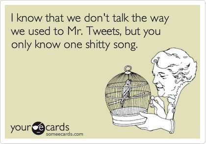 I know that we don't talk the way we used to Mr. Tweets, but you only know one shitty song.