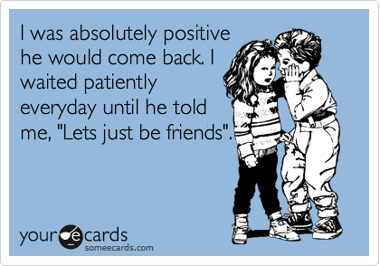 """I was absolutely positive he would come back. I waited patiently everyday until he told me, """"Lets just be friends""""."""