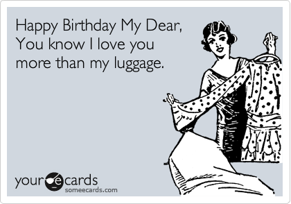 Happy Birthday My Dear,  You know I love you  more than my luggage.