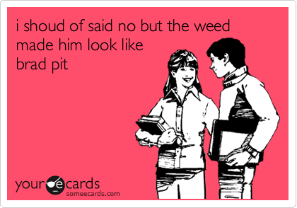 i shoud of said no but the weed made him look like brad pit