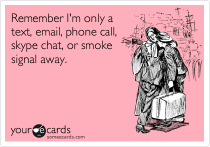 Remember I'm only a  text, email, phone call, skype chat, or smoke signal away.