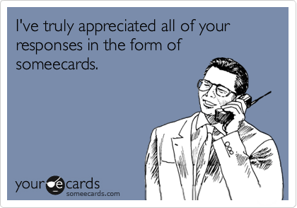 I've truly appreciated all of your responses in the form of someecards.