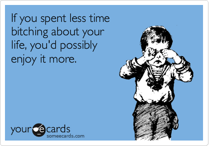 If you spent less time  bitching about your  life, you'd possibly enjoy it more.