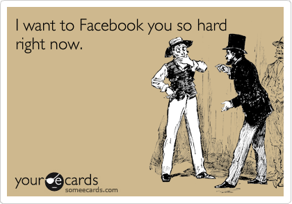 I want to Facebook you so hard right now.