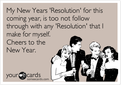 My New Years 'Resolution' for this coming year, is too not follow through with any 'Resolution' that I make for myself. Cheers to the New Year.