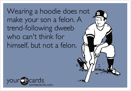 Wearing a hoodie does not make your son a felon. A trend-following dweeb who can't think for himsef, but not a felon.