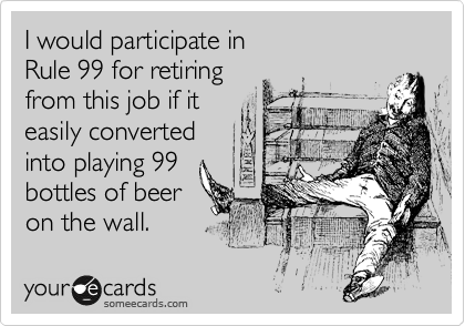 I would participate in  Rule 99 for retiring  from this job if it  easily converted into playing 99 bottles of beer  on the wall.