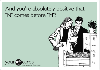 "And you're absolutely positive that ""N"" comes before ""M""?"