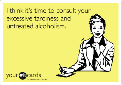 I think it's time to consult your excessive tardiness and untreated alcoholism.