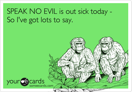 SPEAK NO EVIL is out sick today - So I've got lots to say.