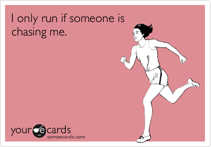 I only run if someone is chasing me.