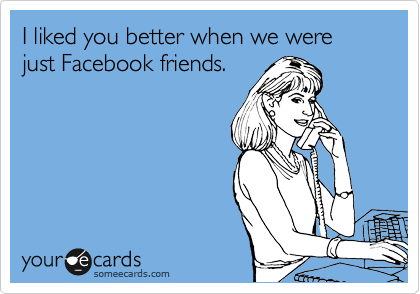 I liked you better when we were just Facebook friends.