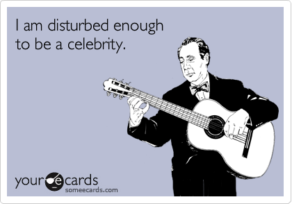 I am disturbed enough    to be a celebrity.