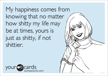My happiness comes from knowing that no matter how shitty my life may be at times, yours is just as shitty, if not shittier.