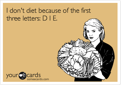 I don't diet because of the first three letters: D I E.