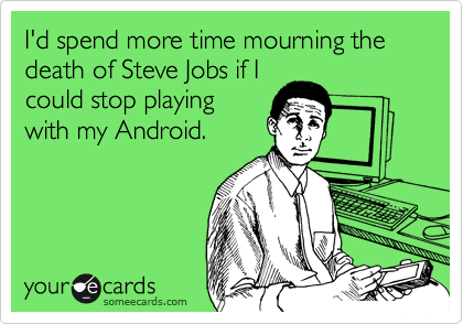 I'd spend more time mourning the death of Steve Jobs if I could stop playing with my Android.