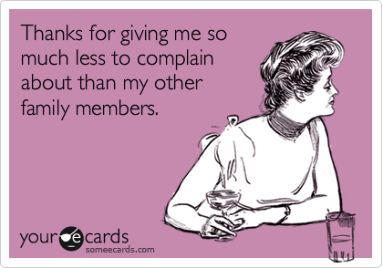 Thanks for giving me so much less to complain about than my other family members.