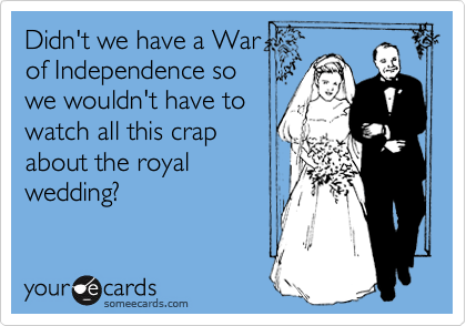 Didn't we have a War of Independence so we wouldn't have to watch all this crap about the royal wedding?