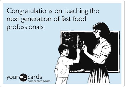 Congratulations on teaching the next generation of fast food