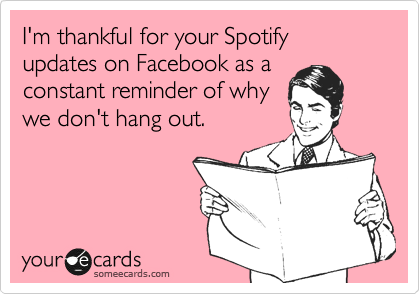I'm thankful for your Spotify updates on Facebook as a  constant reminder of why  we don't hang out.