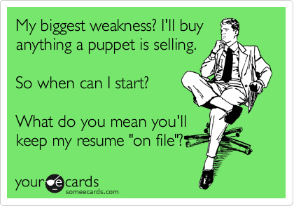 "My biggest weakness? I'll buy anything a puppet is selling.  So when can I start?  What do you mean you'll  keep my resume ""on file""?"